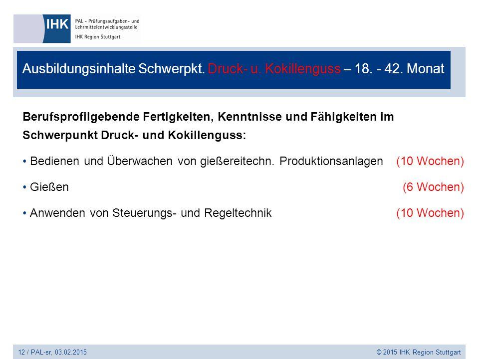 12 / PAL-sr, 03.02.2015 © 2015 IHK Region Stuttgart Ausbildungsinhalte Schwerpkt. Druck- u. Kokillenguss – 18. - 42. Monat Berufsprofilgebende Fertigk
