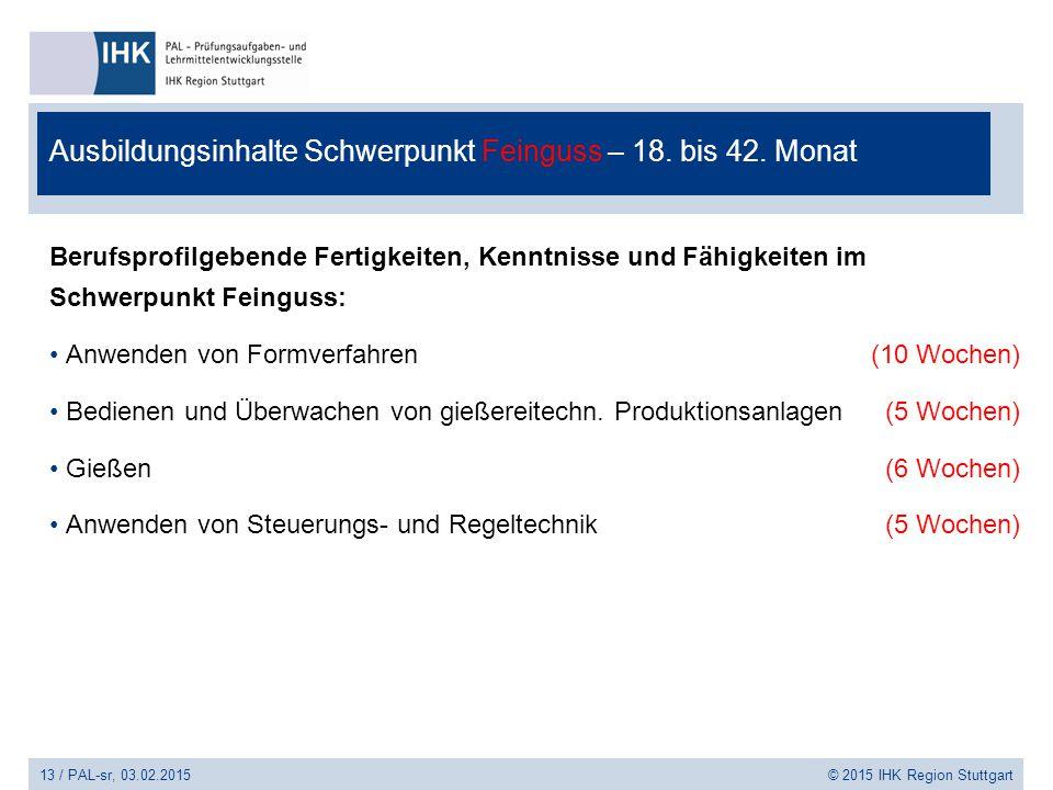 13 / PAL-sr, 03.02.2015 © 2015 IHK Region Stuttgart Ausbildungsinhalte Schwerpunkt Feinguss – 18. bis 42. Monat Berufsprofilgebende Fertigkeiten, Kenn