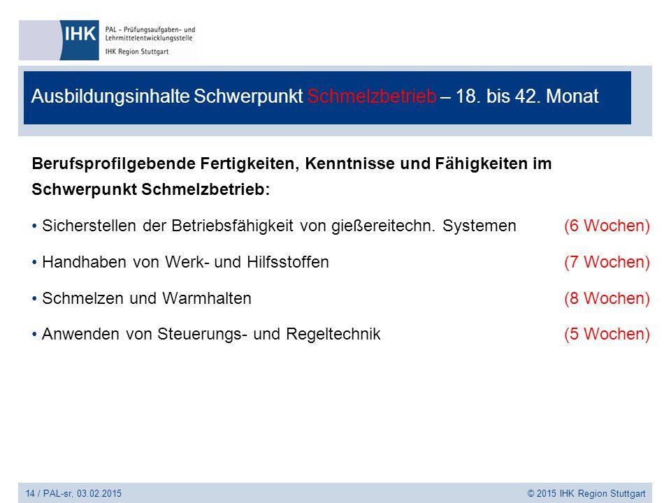 14 / PAL-sr, 03.02.2015 © 2015 IHK Region Stuttgart Ausbildungsinhalte Schwerpunkt Schmelzbetrieb – 18. bis 42. Monat Berufsprofilgebende Fertigkeiten