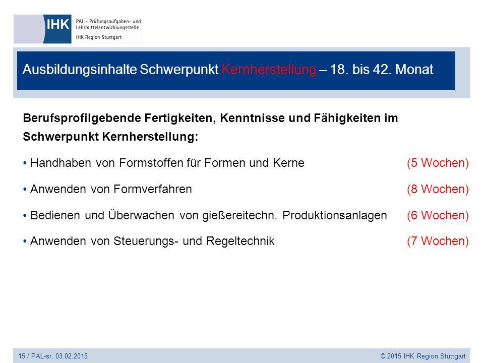 15 / PAL-sr, 03.02.2015 © 2015 IHK Region Stuttgart Ausbildungsinhalte Schwerpunkt Kernherstellung – 18. bis 42. Monat Berufsprofilgebende Fertigkeite