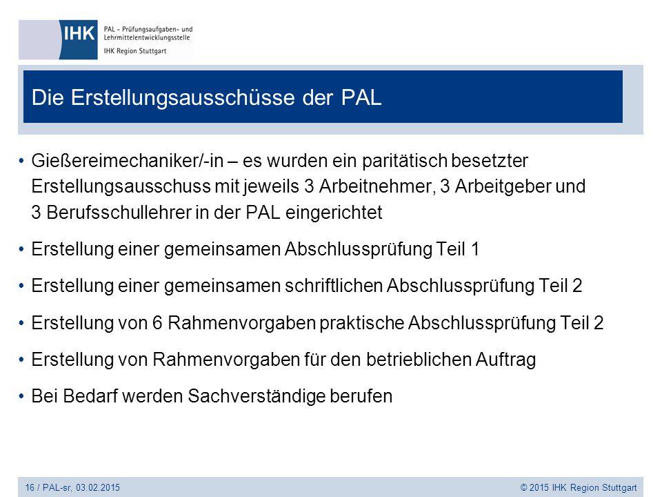 16 / PAL-sr, 03.02.2015 © 2015 IHK Region Stuttgart Die Erstellungsausschüsse der PAL Gießereimechaniker/-in – es wurden ein paritätisch besetzter Ers