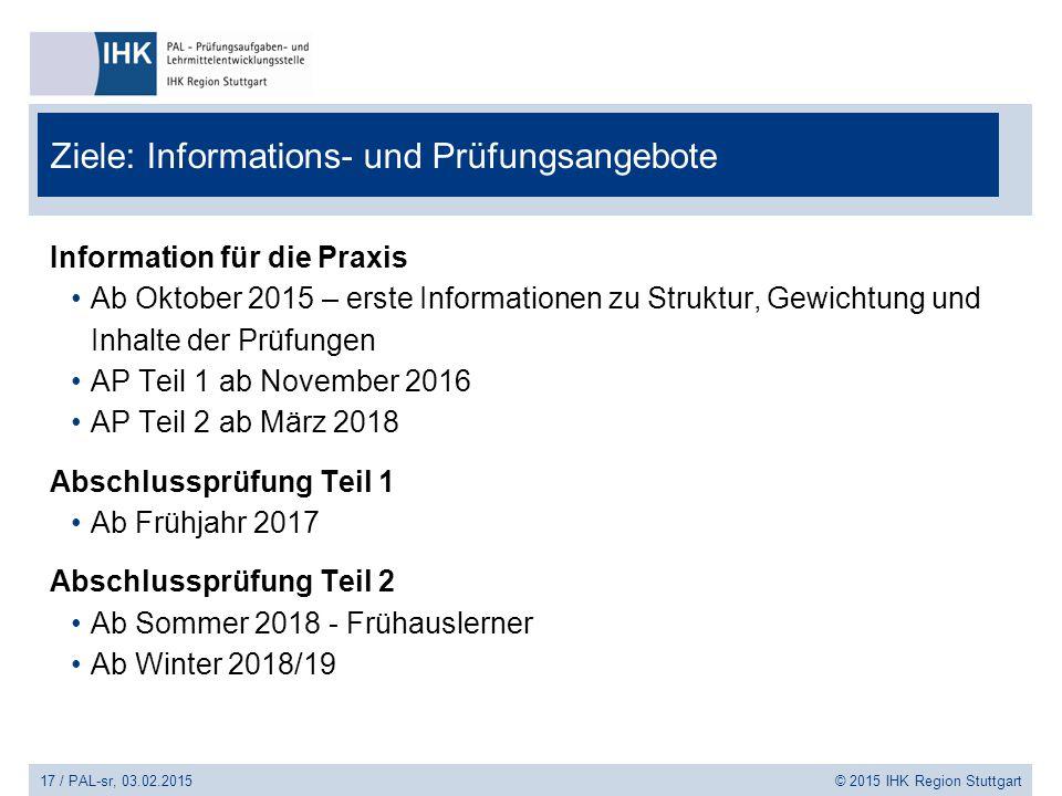 17 / PAL-sr, 03.02.2015 © 2015 IHK Region Stuttgart Ziele: Informations- und Prüfungsangebote Information für die Praxis Ab Oktober 2015 – erste Infor