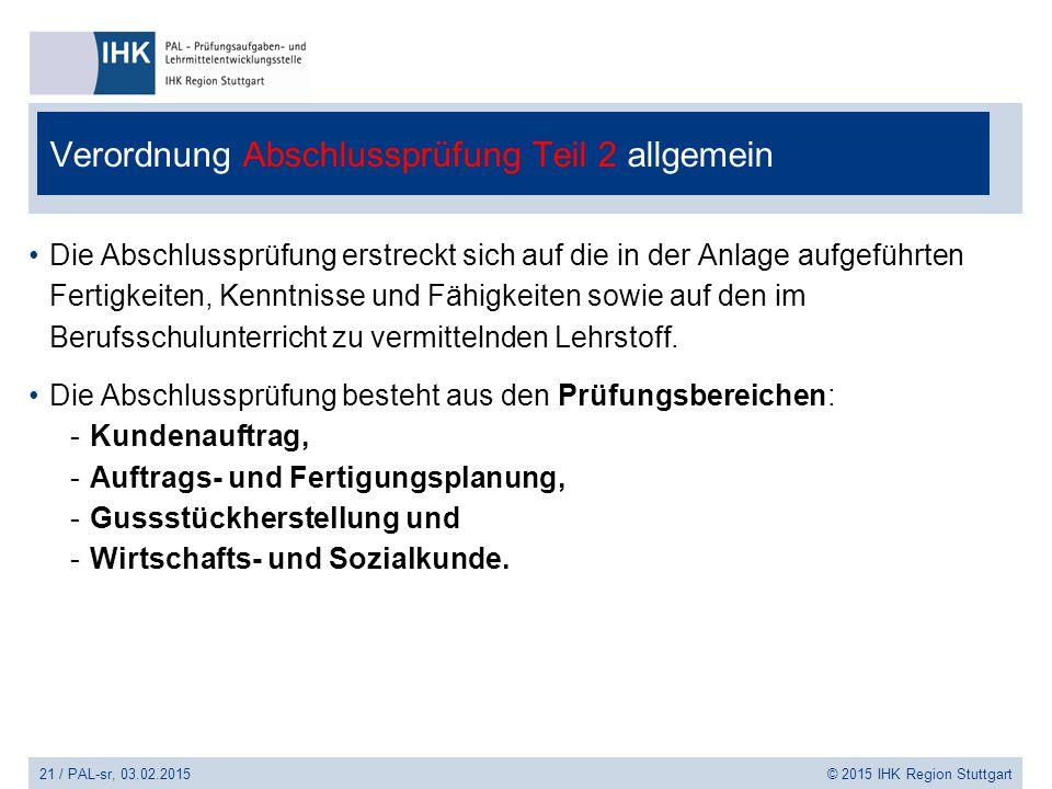 21 / PAL-sr, 03.02.2015 © 2015 IHK Region Stuttgart Verordnung Abschlussprüfung Teil 2 allgemein Die Abschlussprüfung erstreckt sich auf die in der An