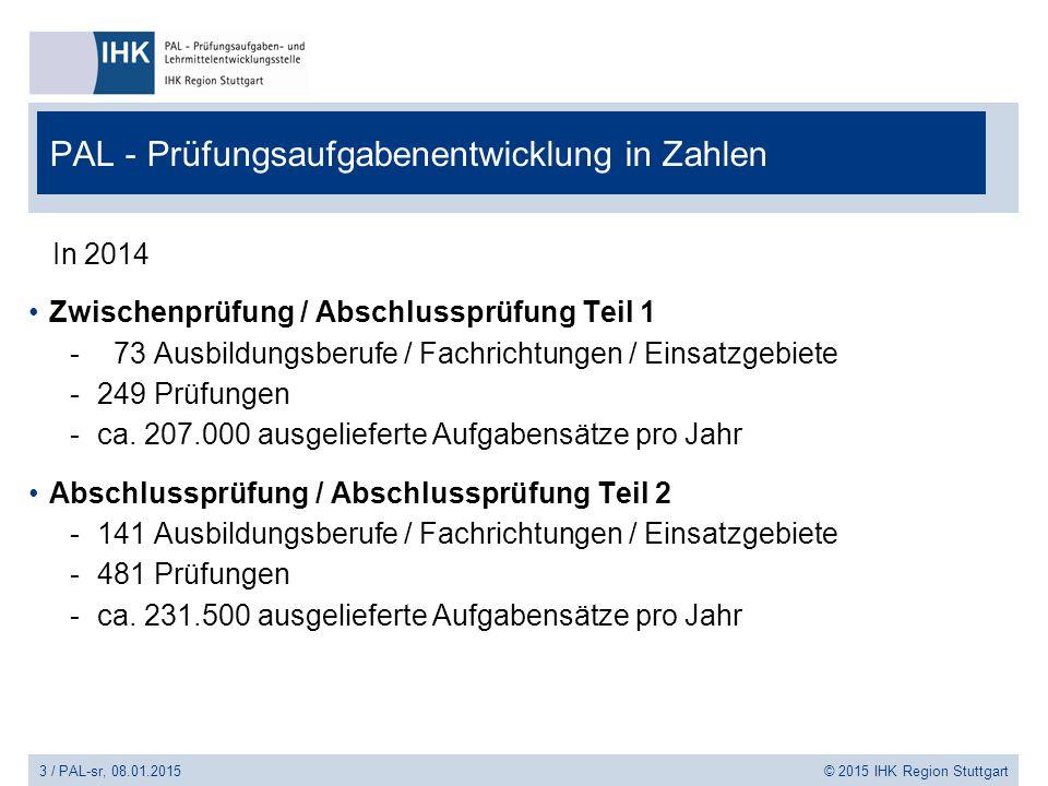 3 / PAL-sr, 08.01.2015 © 2015 IHK Region Stuttgart PAL - Prüfungsaufgabenentwicklung in Zahlen In 2014 Zwischenprüfung / Abschlussprüfung Teil 1 - 73