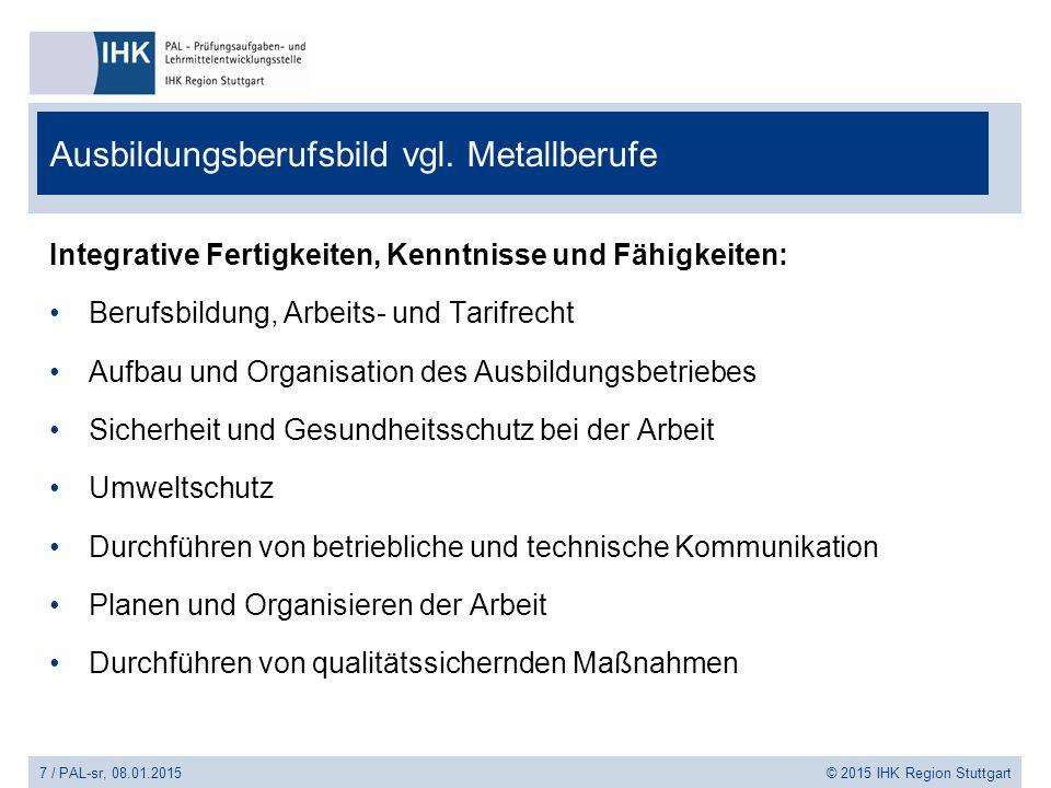 7 / PAL-sr, 08.01.2015 © 2015 IHK Region Stuttgart Ausbildungsberufsbild vgl. Metallberufe Integrative Fertigkeiten, Kenntnisse und Fähigkeiten: Beruf
