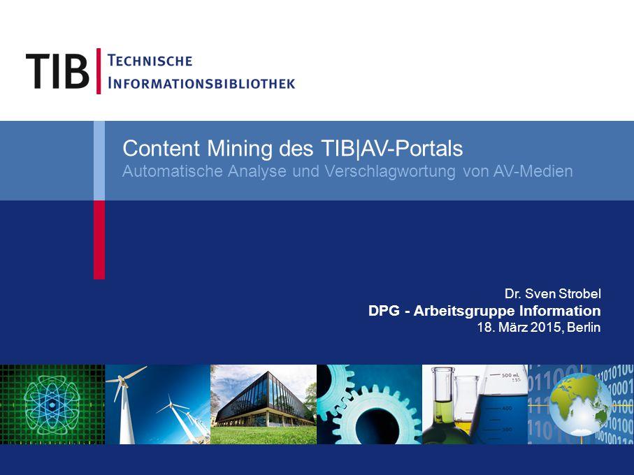 Dr. Sven Strobel DPG - Arbeitsgruppe Information 18. März 2015, Berlin Content Mining des TIB|AV-Portals Automatische Analyse und Verschlagwortung von