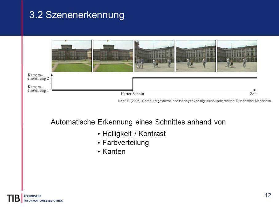12 3.2 Szenenerkennung Automatische Erkennung eines Schnittes anhand von Kopf, S. (2006): Computergestützte Inhaltsanalyse von digitalen Videoarchiven