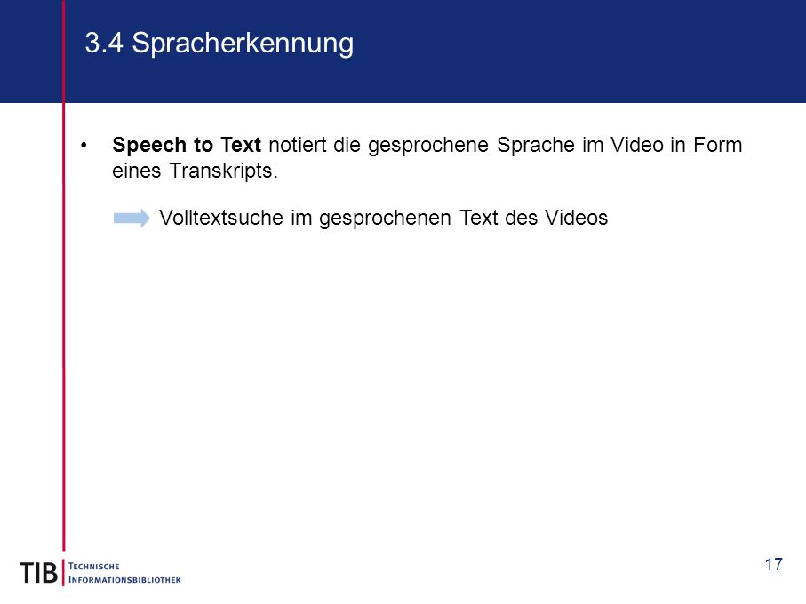 17 3.4 Spracherkennung Volltextsuche im gesprochenen Text des Videos Speech to Text notiert die gesprochene Sprache im Video in Form eines Transkripts