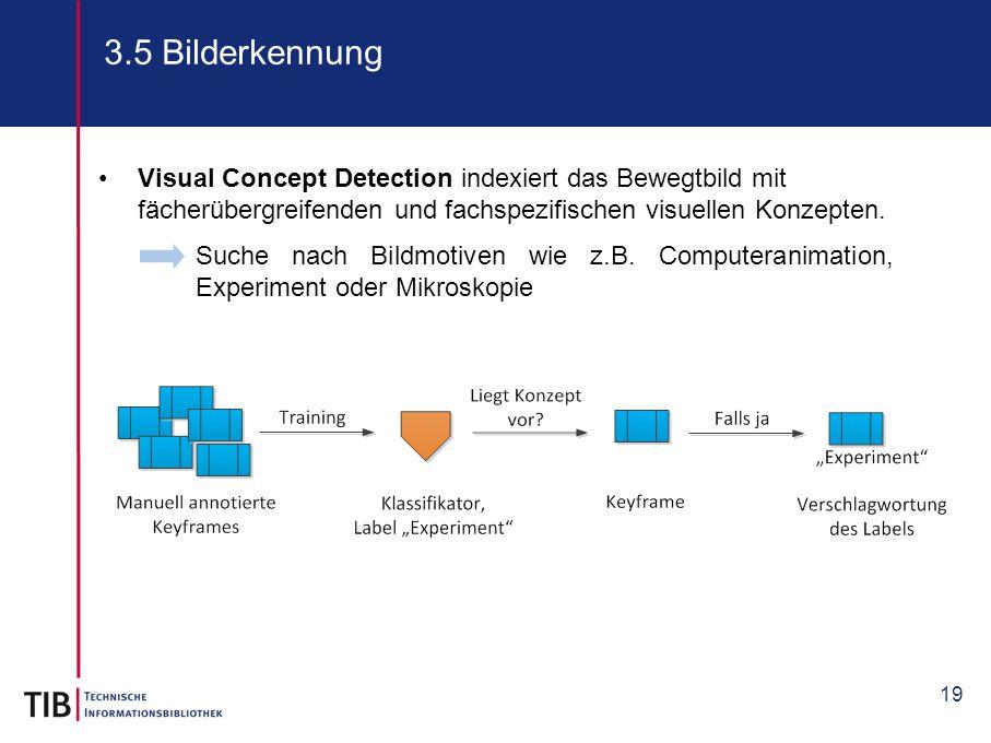 19 3.5 Bilderkennung Suche nach Bildmotiven wie z.B. Computeranimation, Experiment oder Mikroskopie Visual Concept Detection indexiert das Bewegtbild