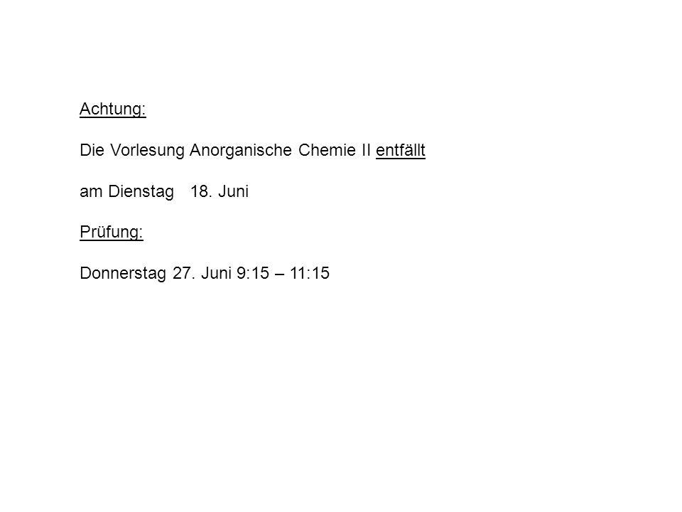 Achtung: Die Vorlesung Anorganische Chemie II entfällt am Dienstag 18. Juni Prüfung: Donnerstag 27. Juni 9:15 – 11:15