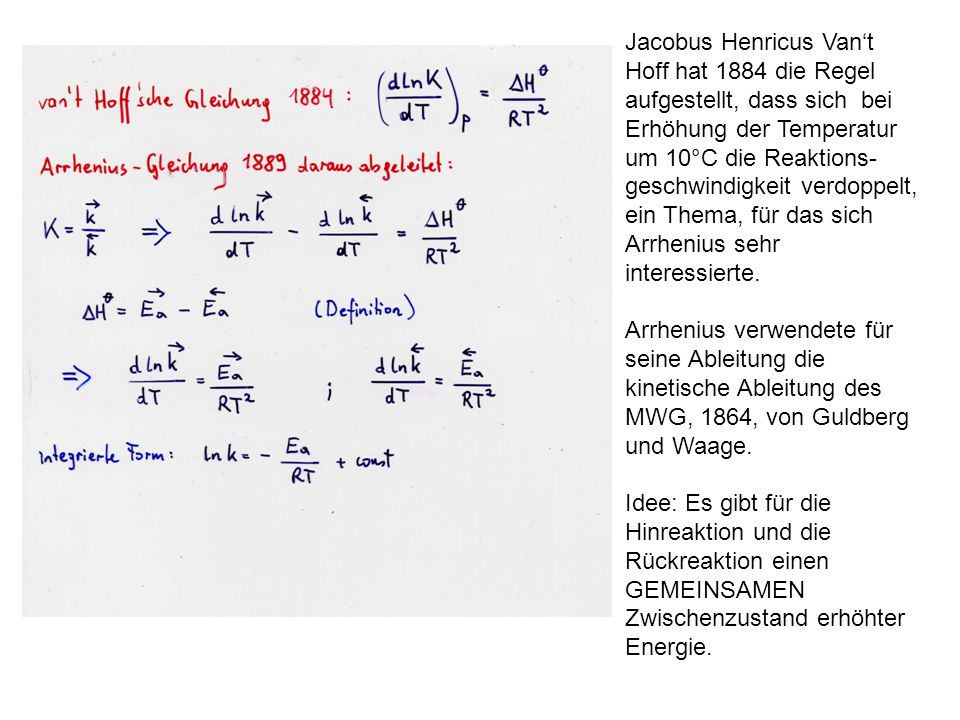 Jacobus Henricus Van't Hoff hat 1884 die Regel aufgestellt, dass sich bei Erhöhung der Temperatur um 10°C die Reaktions- geschwindigkeit verdoppelt, ein Thema, für das sich Arrhenius sehr interessierte.