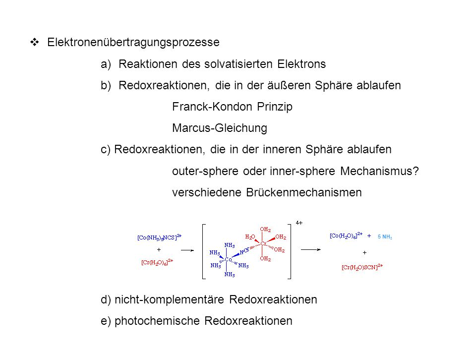  Elektronenübertragungsprozesse a)Reaktionen des solvatisierten Elektrons b)Redoxreaktionen, die in der äußeren Sphäre ablaufen Franck-Kondon Prinzip Marcus-Gleichung c) Redoxreaktionen, die in der inneren Sphäre ablaufen outer-sphere oder inner-sphere Mechanismus.