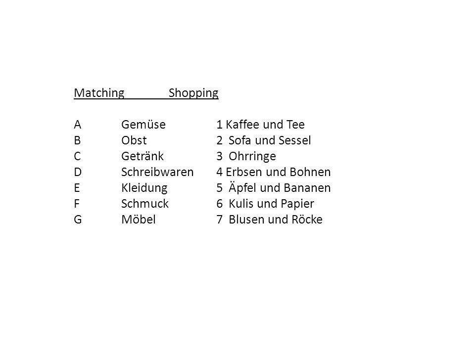 Matching Shopping AGemüse1 Kaffee und Tee BObst2 Sofa und Sessel CGetränk3 Ohrringe DSchreibwaren4 Erbsen und Bohnen EKleidung5 Äpfel und Bananen FSchmuck6 Kulis und Papier GMöbel7 Blusen und Röcke