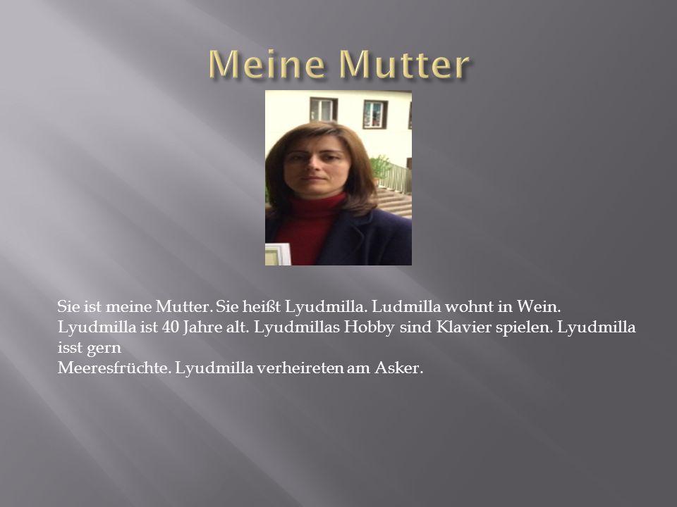 Sie ist meine Mutter.Sie heißt Lyudmilla. Ludmilla wohnt in Wein.