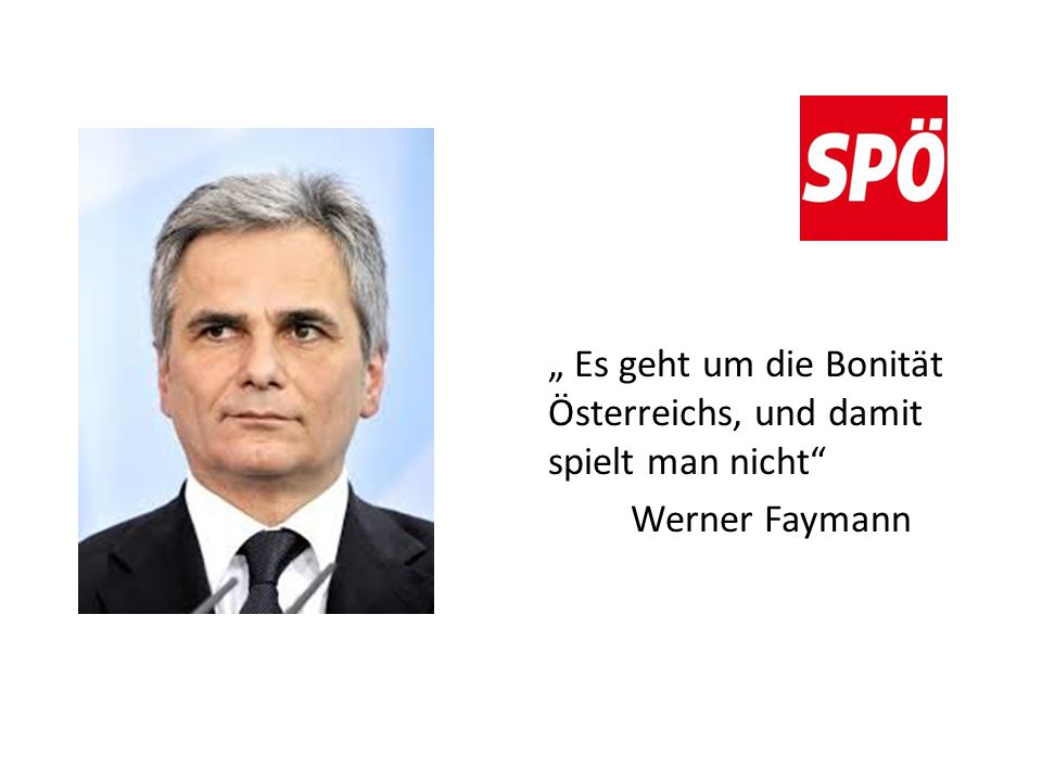 """"""" Es geht um die Bonität Österreichs, und damit spielt man nicht Werner Faymann"""