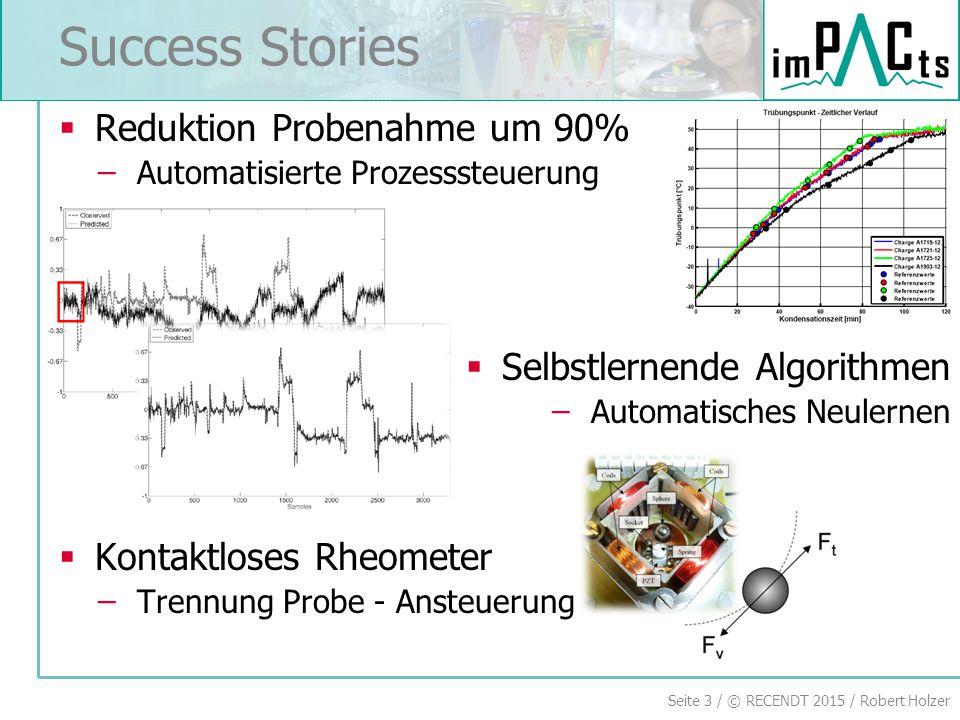 Seite 3 / © RECENDT 2015 / Robert Holzer  Reduktion Probenahme um 90% ̶Automatisierte Prozesssteuerung  Selbstlernende Algorithmen ̶Automatisches Neulernen  Kontaktloses Rheometer ̶Trennung Probe - Ansteuerung Success Stories