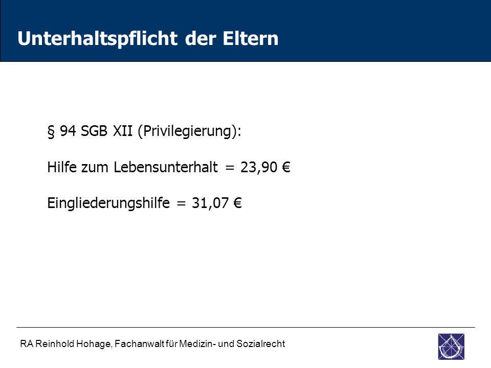 RA Reinhold Hohage, Fachanwalt für Medizin- und Sozialrecht Unterhaltspflicht der Eltern § 94 SGB XII (Privilegierung): Hilfe zum Lebensunterhalt = 23,90 € Eingliederungshilfe = 31,07 €
