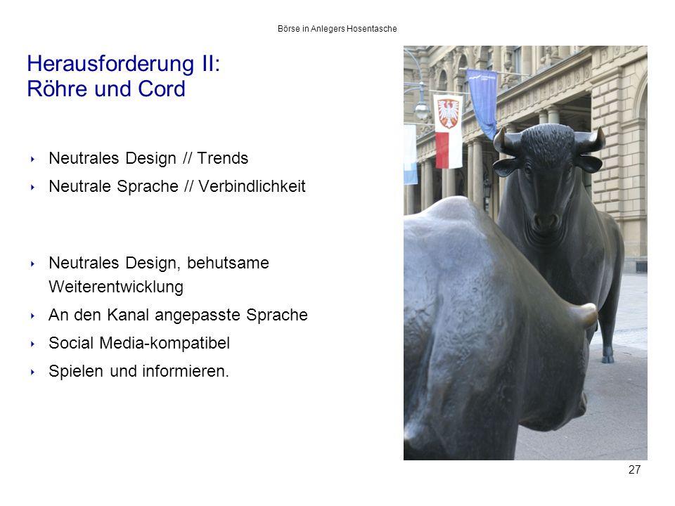 Herausforderung II: Röhre und Cord 27 ‣ Neutrales Design // Trends ‣ Neutrale Sprache // Verbindlichkeit ‣ Neutrales Design, behutsame Weiterentwicklung ‣ An den Kanal angepasste Sprache ‣ Social Media-kompatibel ‣ Spielen und informieren.