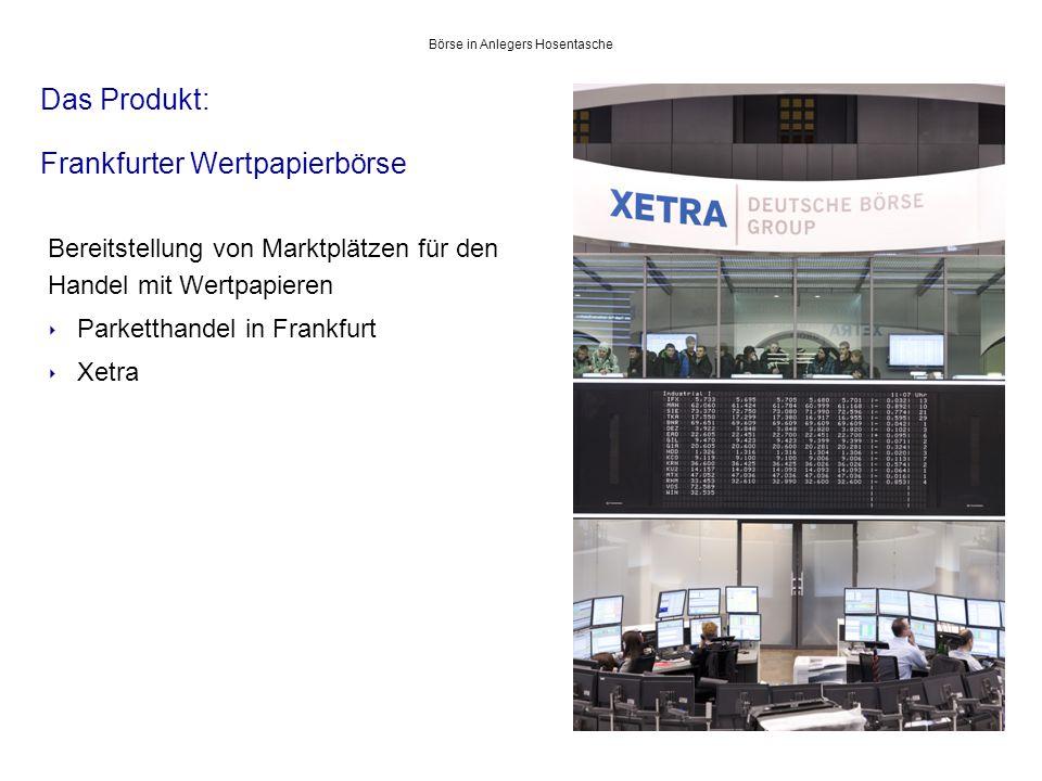 Das Produkt: Frankfurter Wertpapierbörse 5 Bereitstellung von Marktplätzen für den Handel mit Wertpapieren ‣ Parketthandel in Frankfurt ‣ Xetra.