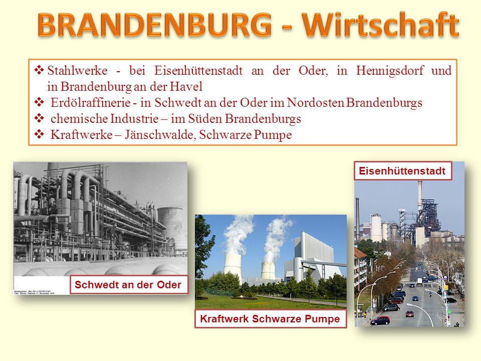  Stahlwerke - bei Eisenhüttenstadt an der Oder, in Hennigsdorf und in Brandenburg an der Havel  Erdölraffinerie - in Schwedt an der Oder im Nordoste