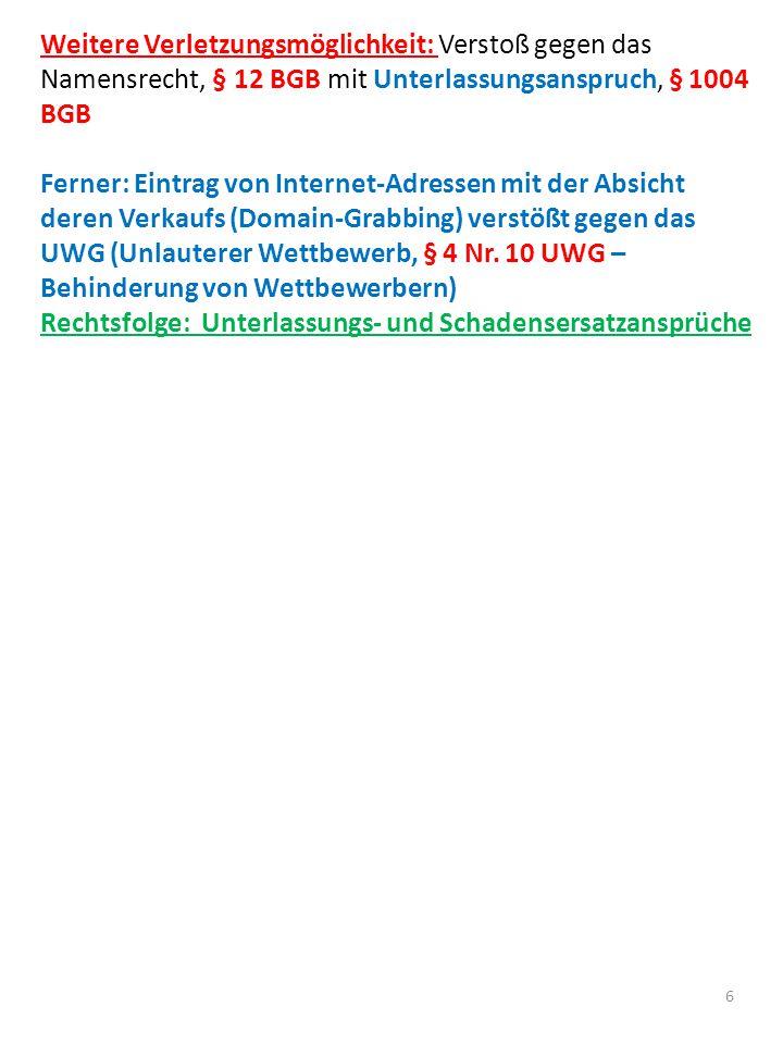 6 Weitere Verletzungsmöglichkeit: Verstoß gegen das Namensrecht, § 12 BGB mit Unterlassungsanspruch, § 1004 BGB Ferner: Eintrag von Internet-Adressen mit der Absicht deren Verkaufs (Domain-Grabbing) verstößt gegen das UWG (Unlauterer Wettbewerb, § 4 Nr.