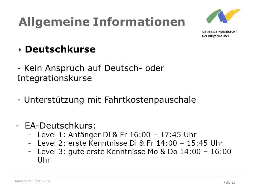 ‣ Deutschkurse GEMEINDE NÜMBRECHT Der Bürgermeister Nümbrecht, 17.06.2015 Folie 22 Allgemeine Informationen - Kein Anspruch auf Deutsch- oder Integrationskurse - Unterstützung mit Fahrtkostenpauschale -EA-Deutschkurs: -Level 1: Anfänger Di & Fr 16:00 – 17:45 Uhr -Level 2: erste Kenntnisse Di & Fr 14:00 – 15:45 Uhr -Level 3: gute erste Kenntnisse Mo & Do 14:00 – 16:00 Uhr