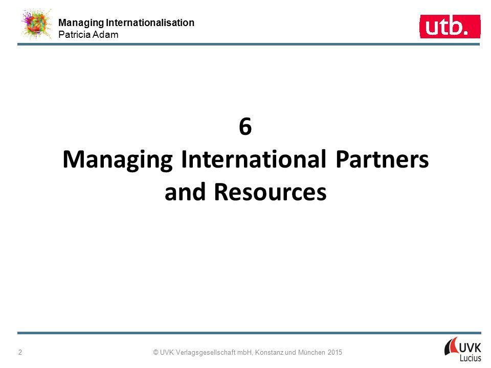 Managing Internationalisation Patricia Adam © UVK Verlagsgesellschaft mbH, Konstanz und München 2015 3 6-1: Concept Map Managing International Partners and Resources