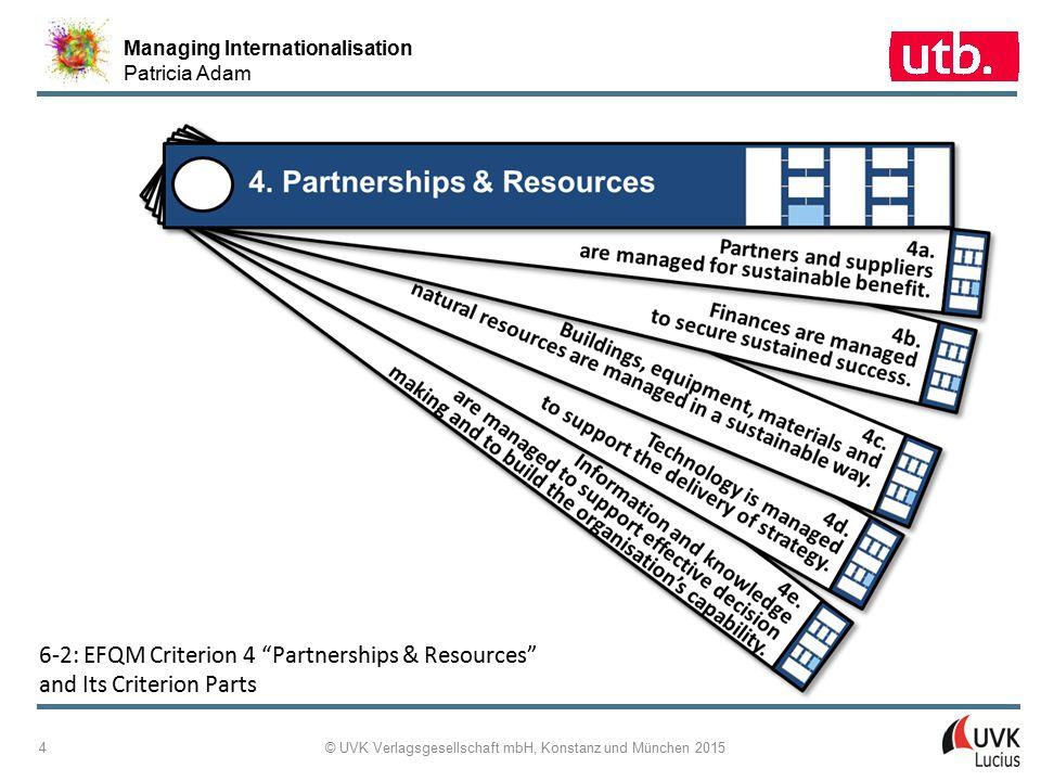 """Managing Internationalisation Patricia Adam © UVK Verlagsgesellschaft mbH, Konstanz und München 2015 4 6 ‑ 2: EFQM Criterion 4 """"Partnerships & Resourc"""