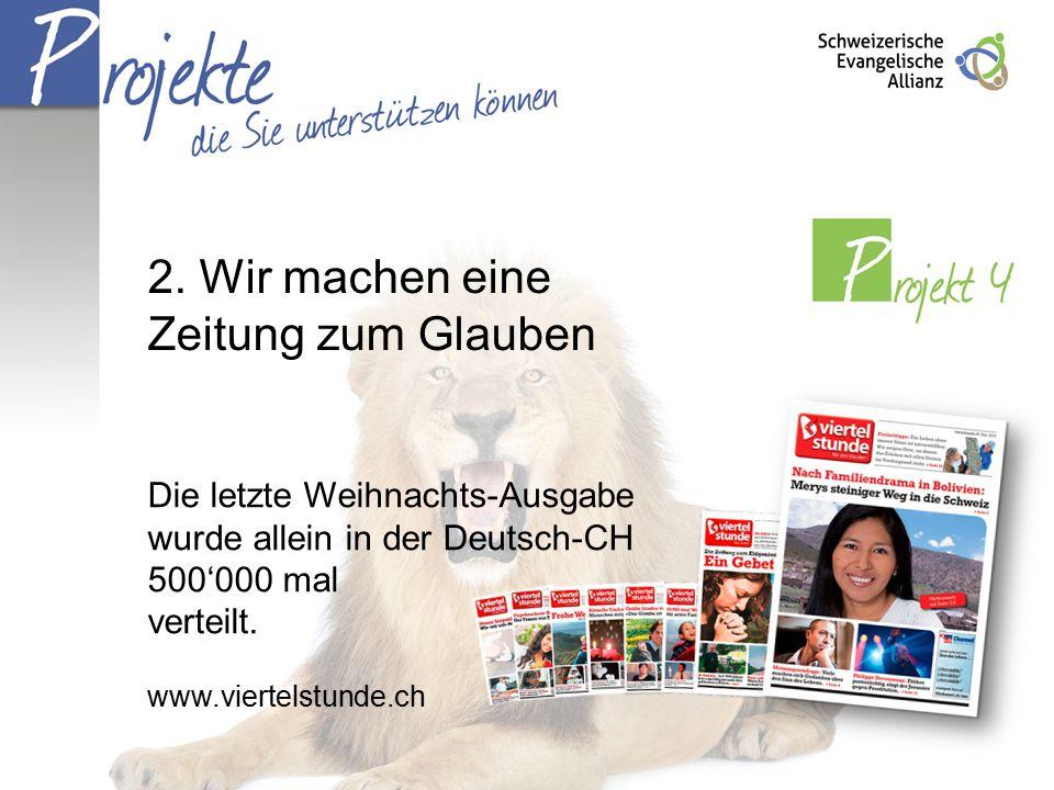 2. Wir machen eine Zeitung zum Glauben Die letzte Weihnachts-Ausgabe wurde allein in der Deutsch-CH 500'000 mal verteilt. www.viertelstunde.ch