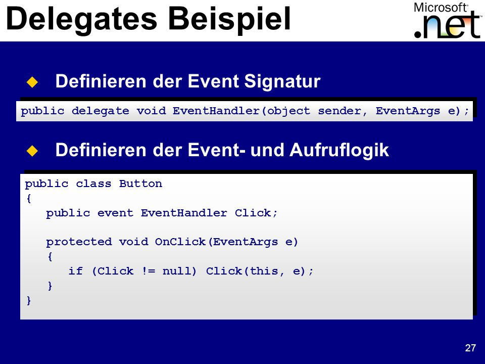 27 Delegates Beispiel  Definieren der Event Signatur public delegate void EventHandler(object sender, EventArgs e);  Definieren der Event- und Aufruflogik public class Button { public event EventHandler Click; protected void OnClick(EventArgs e) { if (Click != null) Click(this, e); } } public class Button { public event EventHandler Click; protected void OnClick(EventArgs e) { if (Click != null) Click(this, e); } }