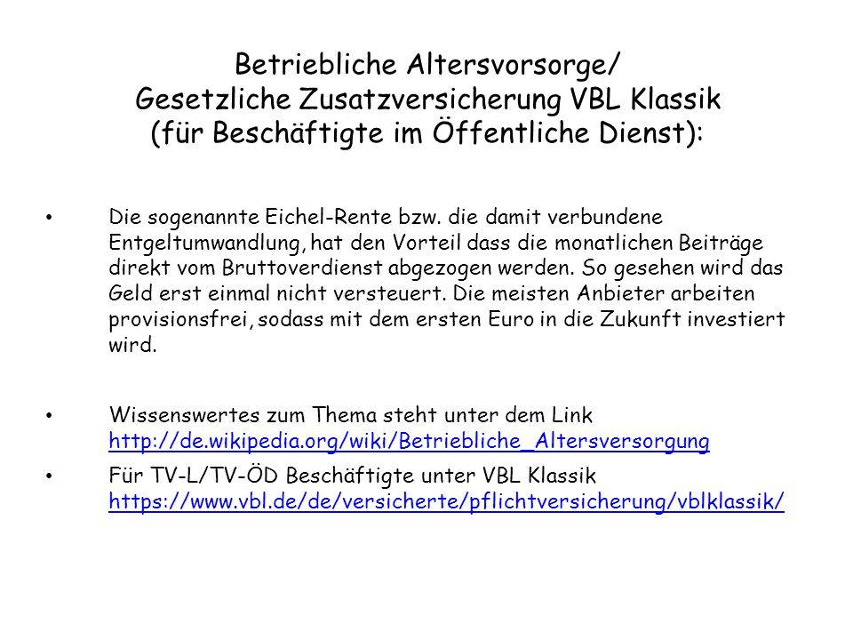 Versicherungsverträge mit Nutzung von Riester/Rürup/VBL Dynamik/VBL Extra: für Arbeitnehmer unter http://de.wikipedia.org/wiki/Riester-Rente für Selbstständige unter http://de.wikipedia.org/wiki/Rürup-Rente für TV-L/TV-ÖD Beschäftigte unter VBL Dynamik https://www.vbl.de/de/versicherte/freiwillige_versicherung/produktinformationen/ oder unter VBL Extra https://www.vbl.de/de/versicherte/freiwillige_versicherung/produktinformationen vblextra/ Genaueres über weitere Anbieter und deren Konditionen erfahren Sie direkt bei den Versicherungsgesellschaften, Geldinstituten und Bausparkassen Ihres Vertrauens!