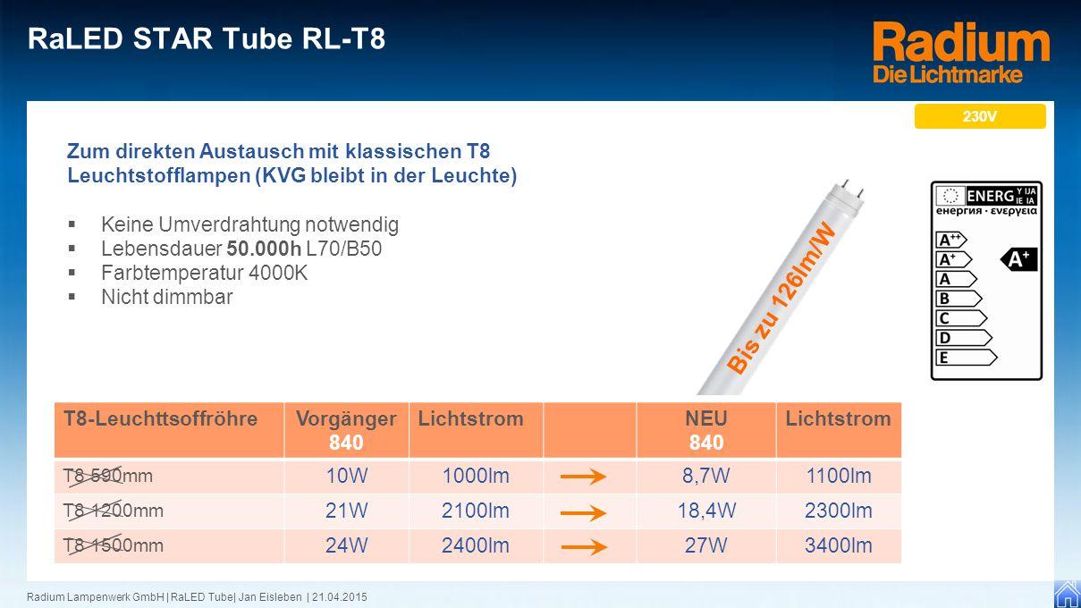 Radium Lampenwerk GmbH | RaLED Tube| Jan Eisleben | 21.04.2015 RaLED STAR Tube RL-T8 230V Bis zu 126lm/W T8-LeuchttsoffröhreVorgänger 840 LichtstromNEU 840 Lichtstrom T8 590mm 10W1000lm8,7W1100lm T8 1200mm 21W2100lm18,4W2300lm T8 1500mm 24W2400lm27W3400lm Zum direkten Austausch mit klassischen T8 Leuchtstofflampen (KVG bleibt in der Leuchte)  Keine Umverdrahtung notwendig  Lebensdauer 50.000h L70/B50  Farbtemperatur 4000K  Nicht dimmbar