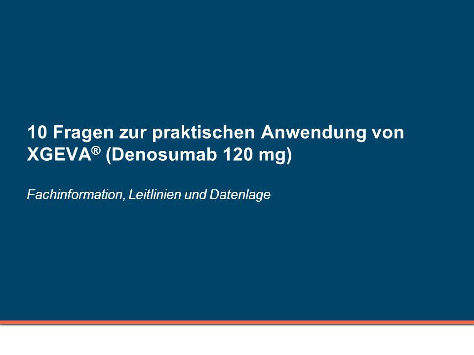 10 Fragen zur praktischen Anwendung von XGEVA ® (Denosumab 120 mg) Fachinformation, Leitlinien und Datenlage