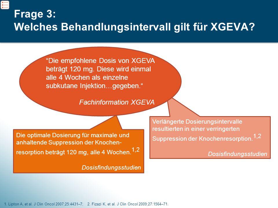 6 Frage 3: Welches Behandlungsintervall gilt für XGEVA? 1. Lipton A, et al. J Clin Oncol 2007;25:4431–7; 2. Fizazi K, et al. J Clin Oncol 2009;27:1564
