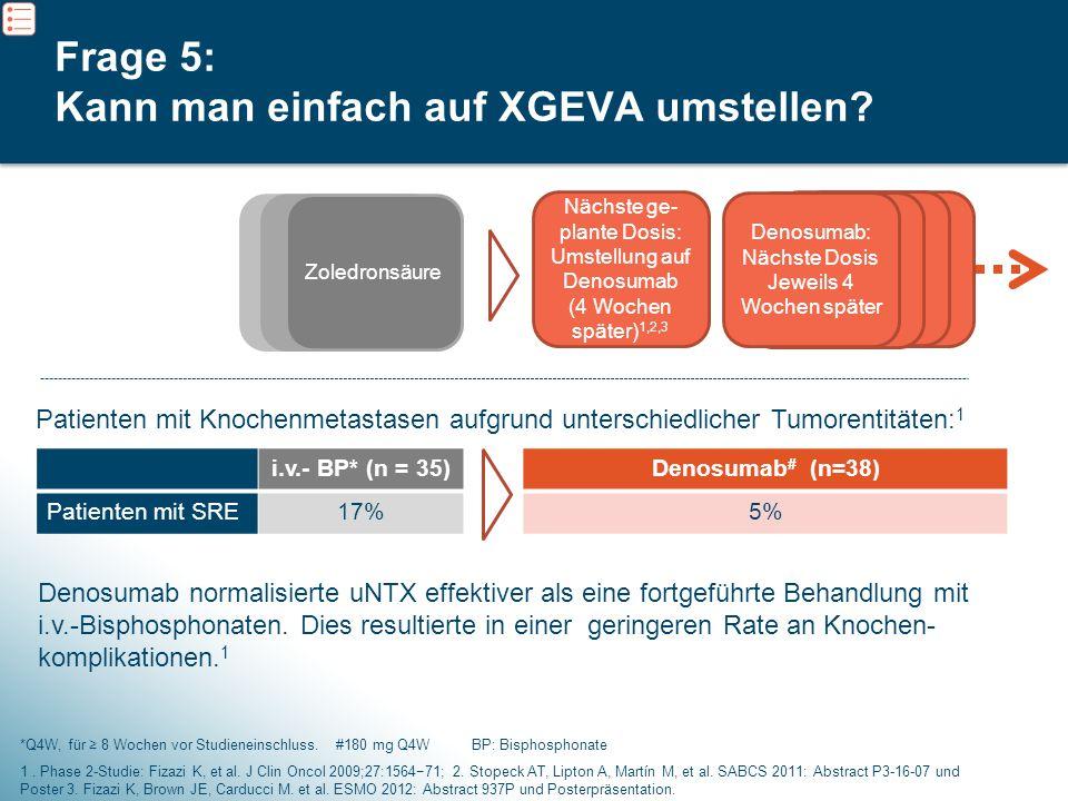 8 Frage 5: Kann man einfach auf XGEVA umstellen? Nächste ge- plante Dosis: Umstellung auf Denosumab (4 Wochen später) 1,2,3 Zoledronsäure *Q4W, für ≥