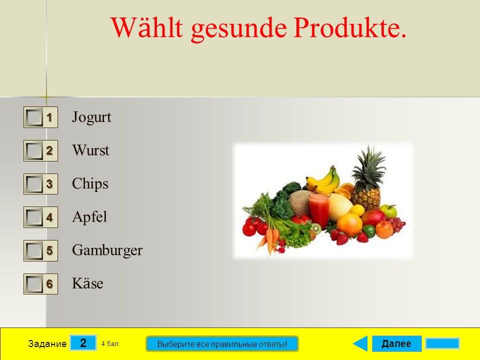 Далее 2 Задание 4 бал. Выберите все правильные ответы! 1111 2222 3333 4444 5555 6666 W ӓ hlt gesunde Produkte. Jogurt Wurst Chips Apfel Gamburger K ӓ