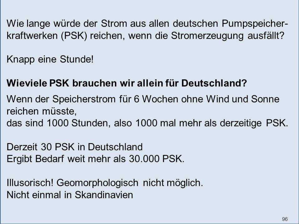 96 Wie lange würde der Strom aus allen deutschen Pumpspeicher- kraftwerken (PSK) reichen, wenn die Stromerzeugung ausfällt? Knapp eine Stunde! Wieviel