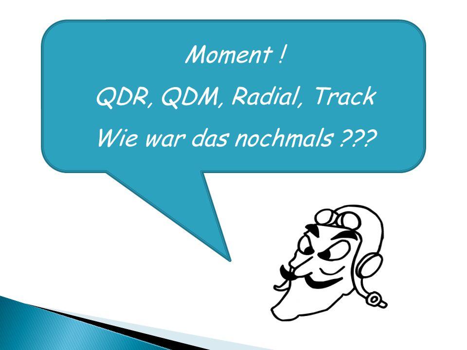 Moment ! QDR, QDM, Radial, Track Wie war das nochmals ???