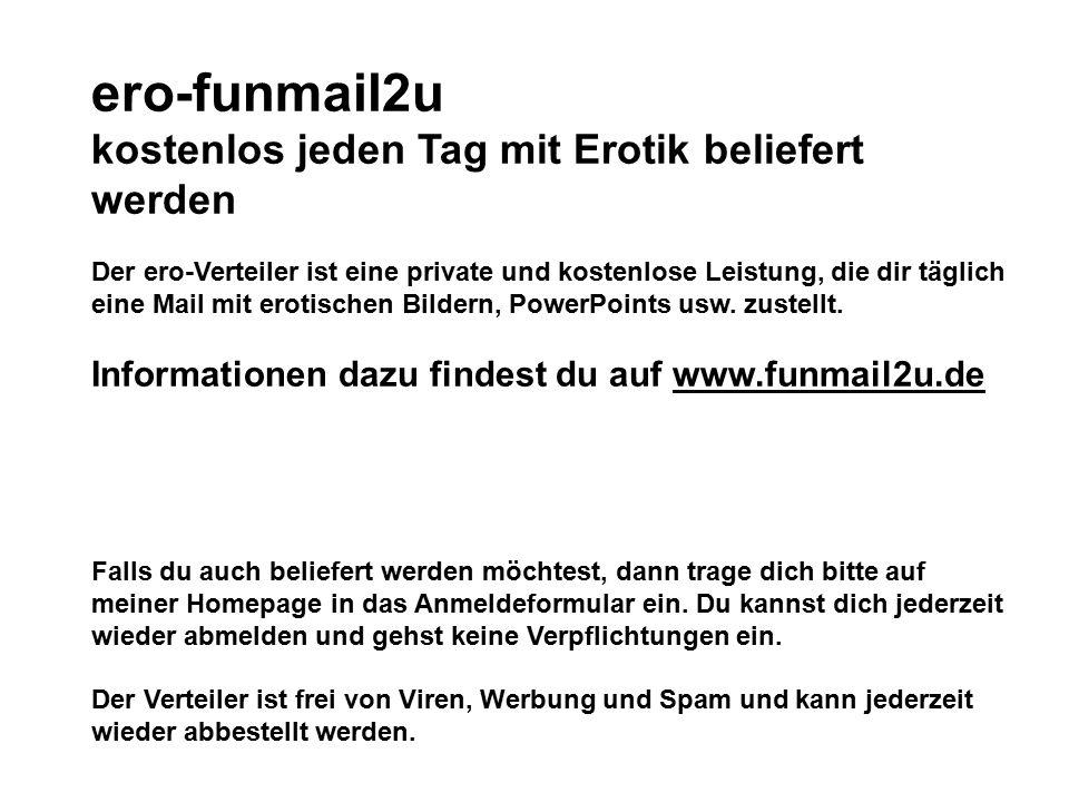 ero-funmail2u kostenlos jeden Tag mit Erotik beliefert werden Der ero-Verteiler ist eine private und kostenlose Leistung, die dir täglich eine Mail mi