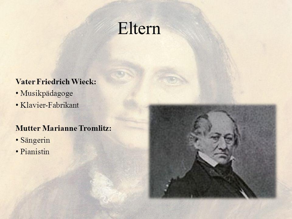 Eltern Vater Friedrich Wieck: Musikpädagoge Klavier-Fabrikant Mutter Marianne Tromlitz: Sängerin Pianistin