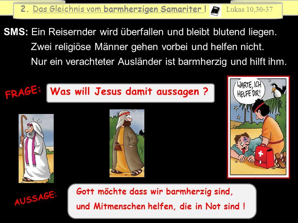 Was will Jesus damit aussagen ? FRAGE: 2. Das Gleichnis vom barmherzigen Samariter ! Lukas 10,30-37 SMS: Ein Reisernder wird überfallen und bleibt blu