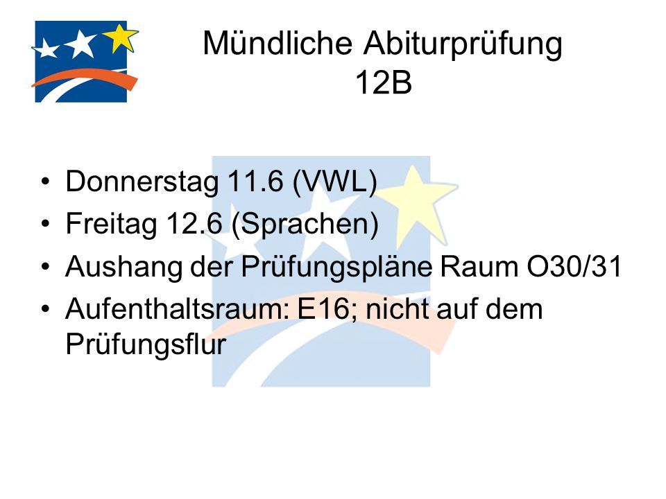 Mündliche Abiturprüfung 12B Donnerstag 11.6 (VWL) Freitag 12.6 (Sprachen) Aushang der Prüfungspläne Raum O30/31 Aufenthaltsraum: E16; nicht auf dem Prüfungsflur
