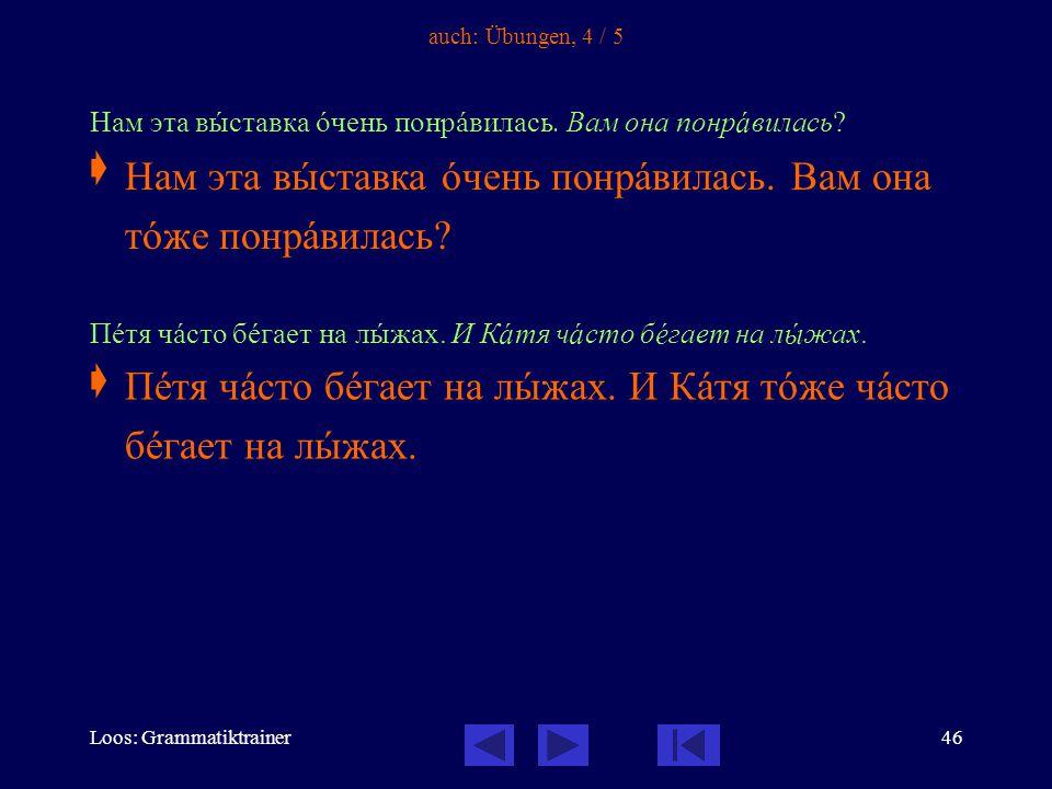 Loos: Grammatiktrainer46 auch: Übungen, 4 / 5 Нам эта вûставка îчень понрàвилась.