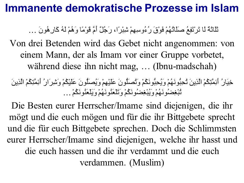 Immanente demokratische Prozesse im Islam ثَلَاثَةٌ لَا تَرْتَفِعُ صَلَاتُهُمْ فَوْقَ رُءُوسِهِمْ شِبْرًا، رَجُلٌ أَمَّ قَوْمًا وَهُمْ لَهُ كَارِهُونَ … Von drei Betenden wird das Gebet nicht angenommen: von einem Mann, der als Imam vor einer Gruppe vorbetet, während diese ihn nicht mag, … (Ibnu-madschah)  خِيَارُ أَئِمَّتِكُمْ الَّذِينَ تُحِبُّونَهُمْ وَيُحِبُّونَكُمْ وَتُصَلُّونَ عَلَيْهِمْ وَيُصَلُّونَ عَلَيْكُمْ وَشِرَارُ أَئِمَّتِكُمْ الَّذِينَ تُبْغِضُونَهُمْ وَيُبْغِضُونَكُمْ وَتَلْعَنُونَهُمْ وَيَلْعَنُونَكُمْ … Die Besten eurer Herrscher/Imame sind diejenigen, die ihr mögt und die euch mögen und für die ihr Bittgebete sprecht und die für euch Bittgebete sprechen.