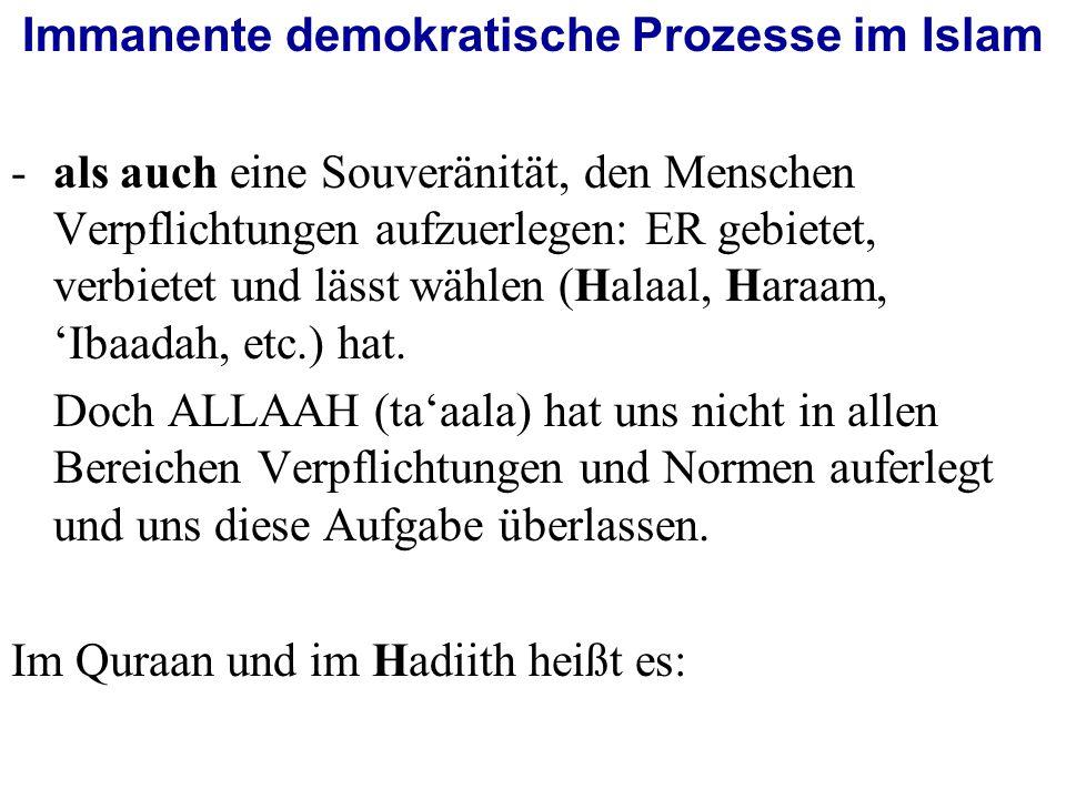 Immanente demokratische Prozesse im Islam -als auch eine Souveränität, den Menschen Verpflichtungen aufzuerlegen: ER gebietet, verbietet und lässt wählen (Halaal, Haraam, 'Ibaadah, etc.) hat.