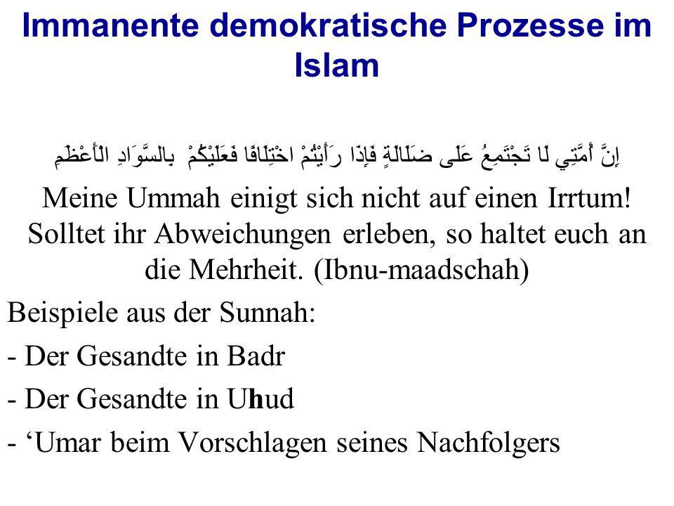 Immanente demokratische Prozesse im Islam إِنَّ أُمَّتِي لَا تَجْتَمِعُ عَلَى ضَلَالَةٍ فَإِذَا رَأَيْتُمْ اخْتِلَافًا فَعَلَيْكُمْ  بِالسَّوَادِ الْأَعْظَمِ Meine Ummah einigt sich nicht auf einen Irrtum.