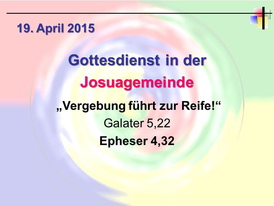 """19. April 2015 Gottesdienst in der Josuagemeinde """"Vergebung führt zur Reife!"""" Galater 5,22 Epheser 4,32"""