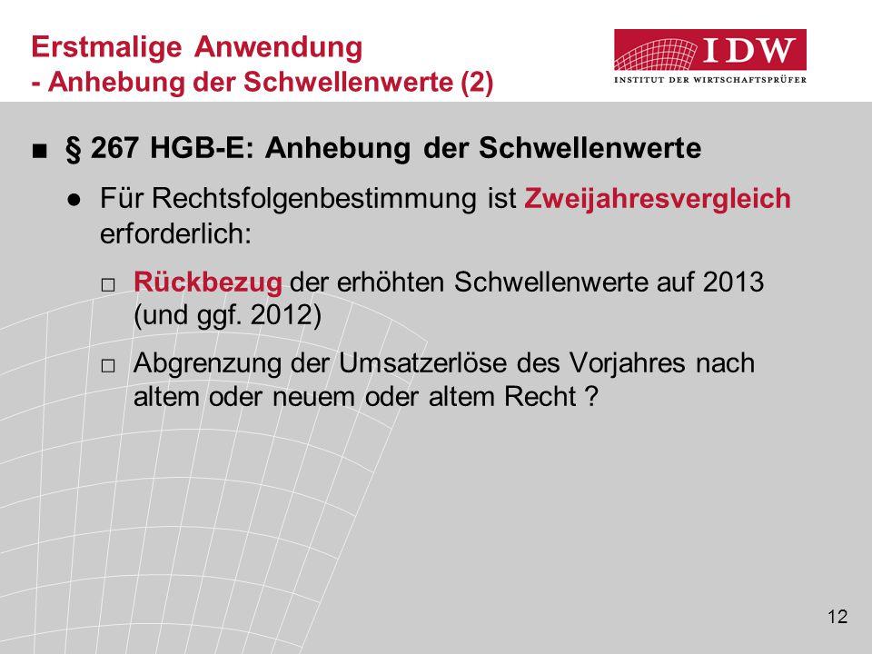 12 Erstmalige Anwendung - Anhebung der Schwellenwerte (2) ■§ 267 HGB-E: Anhebung der Schwellenwerte ●Für Rechtsfolgenbestimmung ist Zweijahresvergleich erforderlich: □Rückbezug der erhöhten Schwellenwerte auf 2013 (und ggf.