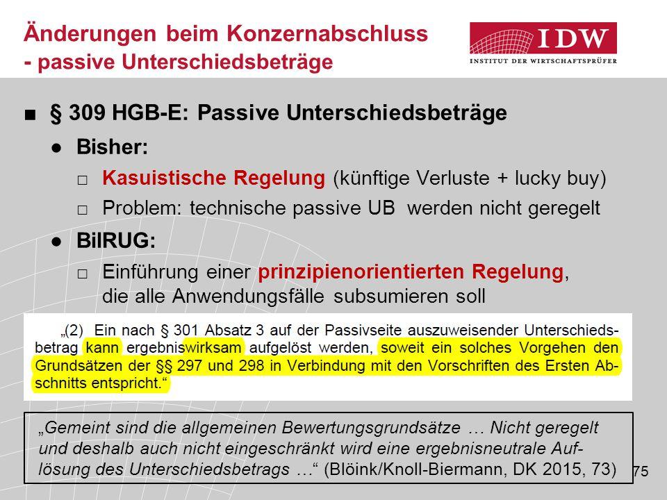 75 ■§ 309 HGB-E: Passive Unterschiedsbeträge ●Bisher: □Kasuistische Regelung (künftige Verluste + lucky buy) □Problem: technische passive UB werden ni