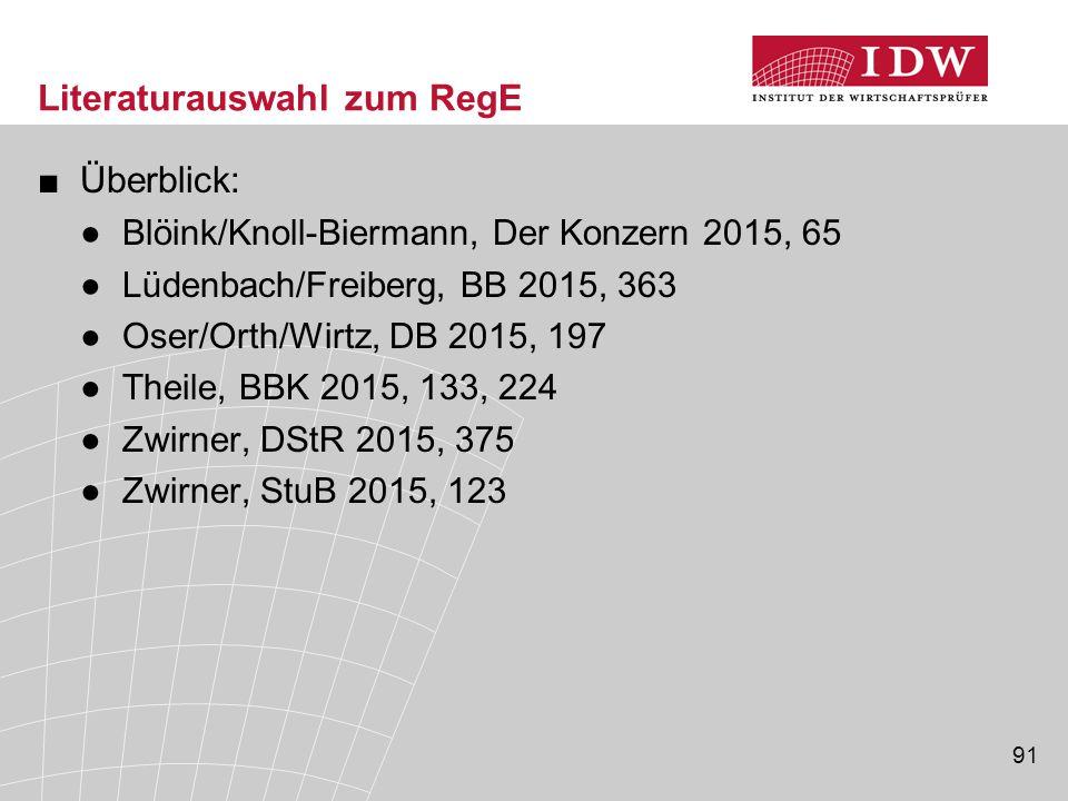 91 Literaturauswahl zum RegE ■Überblick: ●Blöink/Knoll-Biermann, Der Konzern 2015, 65 ●Lüdenbach/Freiberg, BB 2015, 363 ●Oser/Orth/Wirtz, DB 2015, 197 ●Theile, BBK 2015, 133, 224 ●Zwirner, DStR 2015, 375 ●Zwirner, StuB 2015, 123